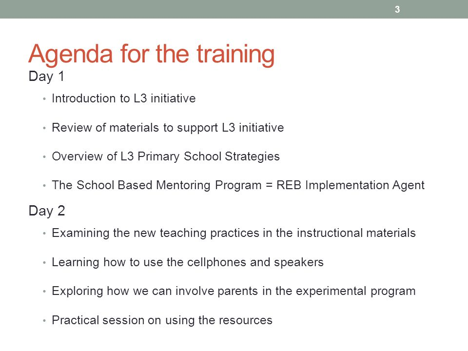 Agenda for the training Day 1 Introduction to L3 initiative Review of materials to support L3 initiative Overview of L3 Primary School Strategies The School Based Mentoring Program = REB Implementation Agent Day 2 Examining the new teaching practices in the instructional materials Learning how to use the cellphones and speakers Exploring how we can involve parents in the experimental program Practical session on using the resources 3