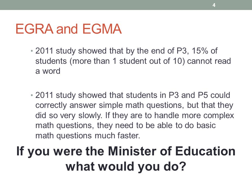 EGRA and EGMA 2011 study showed that by the end of P3, 15% of students (more than 1 student out of 10) cannot read a word 2011 study showed that students in P3 and P5 could correctly answer simple math questions, but that they did so very slowly.