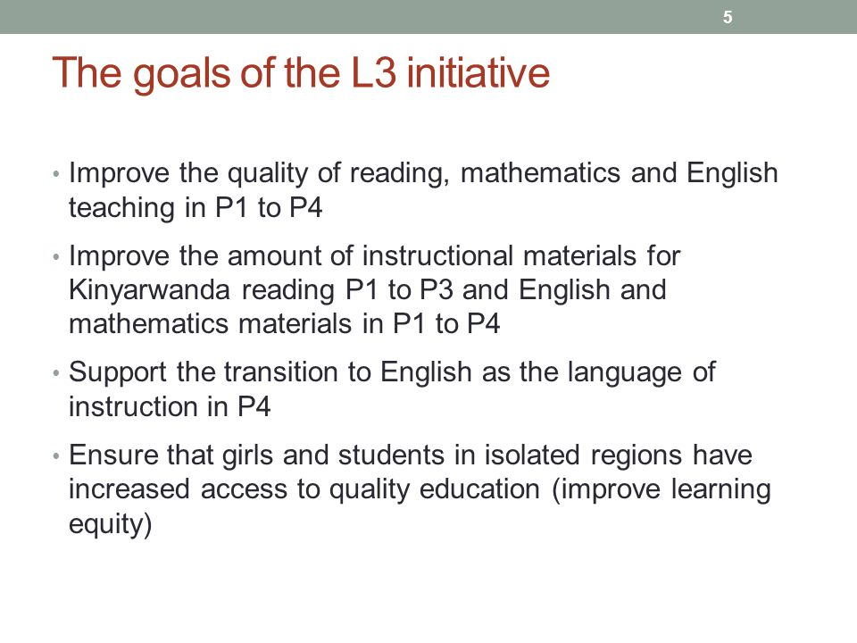 The goals of the L3 initiative Improve the quality of reading, mathematics and English teaching in P1 to P4 Improve the amount of instructional materials for Kinyarwanda reading P1 to P3 and English and mathematics materials in P1 to P4 Support the transition to English as the language of instruction in P4 Ensure that girls and students in isolated regions have increased access to quality education (improve learning equity) 5