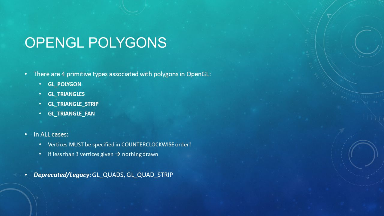 OPENGL POLYGONS There are 4 primitive types associated with polygons in OpenGL: GL_POLYGON GL_TRIANGLES GL_TRIANGLE_STRIP GL_TRIANGLE_FAN In ALL cases: Vertices MUST be specified in COUNTERCLOCKWISE order.