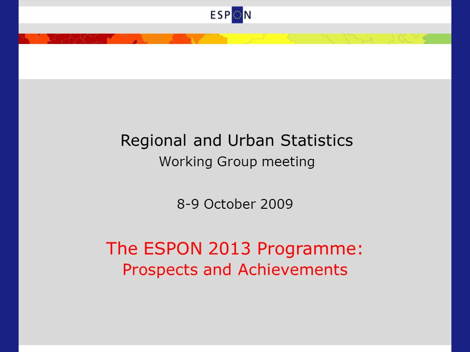 8-9 October 2009 The ESPON 2013 Programme: Prospects and Achievements Regional and Urban Statistics Working Group meeting
