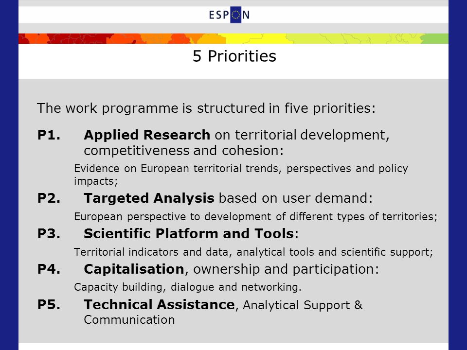 5 Priorities The work programme is structured in five priorities: P1.Applied Research on territorial development, competitiveness and cohesion: Evidence on European territorial trends, perspectives and policy impacts; P2.Targeted Analysis based on user demand: European perspective to development of different types of territories; P3.Scientific Platform and Tools: Territorial indicators and data, analytical tools and scientific support; P4.Capitalisation, ownership and participation: Capacity building, dialogue and networking.