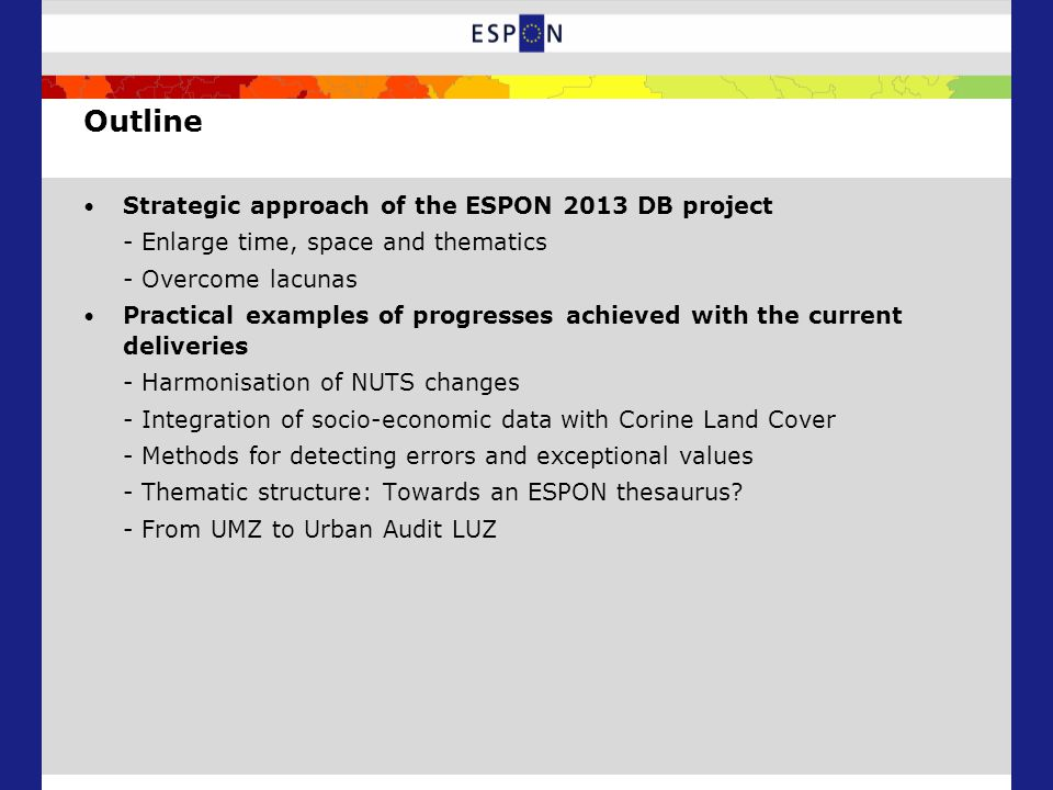 Outline Strategic approach of the ESPON 2013 DB project - Enlarge time, space and thematics - Overcome lacunas Practical examples of progresses achieved with the current deliveries - Harmonisation of NUTS changes - Integration of socio-economic data with Corine Land Cover - Methods for detecting errors and exceptional values - Thematic structure: Towards an ESPON thesaurus.