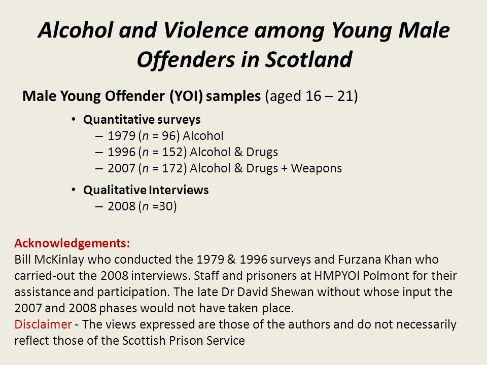 Alcohol and Violence among Young Male Offenders in Scotland Male Young Offender (YOI) samples (aged 16 – 21) Quantitative surveys – 1979 (n = 96) Alcohol – 1996 (n = 152) Alcohol & Drugs – 2007 (n = 172) Alcohol & Drugs + Weapons Qualitative Interviews – 2008 (n =30) Acknowledgements: Bill McKinlay who conducted the 1979 & 1996 surveys and Furzana Khan who carried-out the 2008 interviews.