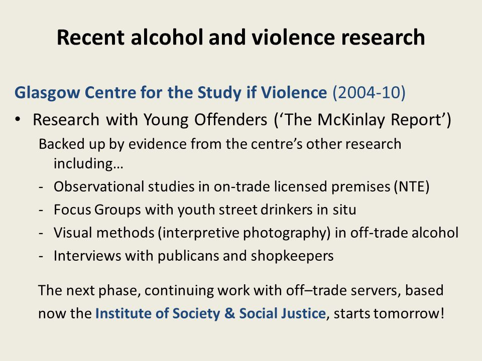 Recent alcohol and violence research Glasgow Centre for the Study if Violence (2004-10) Research with Young Offenders ('The McKinlay Report') Backed up by evidence from the centre's other research including… -Observational studies in on-trade licensed premises (NTE) -Focus Groups with youth street drinkers in situ -Visual methods (interpretive photography) in off-trade alcohol -Interviews with publicans and shopkeepers The next phase, continuing work with off–trade servers, based now the Institute of Society & Social Justice, starts tomorrow!