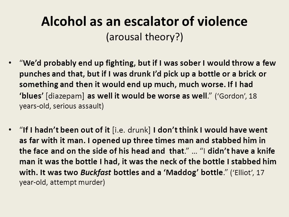 Alcohol as an escalator of violence (arousal theory ) We'd probably end up fighting, but if I was sober I would throw a few punches and that, but if I was drunk I'd pick up a bottle or a brick or something and then it would end up much, much worse.