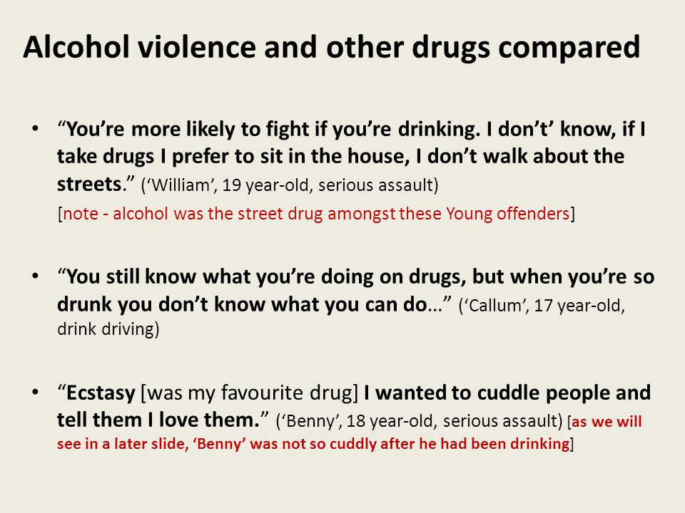 Alcohol violence and other drugs compared You're more likely to fight if you're drinking.