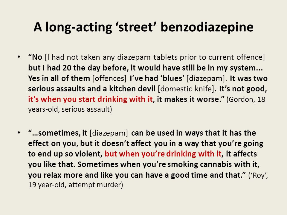 A long-acting 'street' benzodiazepine No [I had not taken any diazepam tablets prior to current offence] but I had 20 the day before, it would have still be in my system...