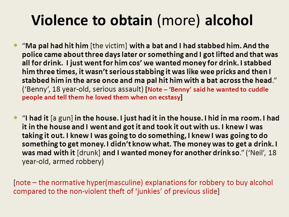Violence to obtain (more) alcohol Ma pal had hit him [the victim] with a bat and I had stabbed him.