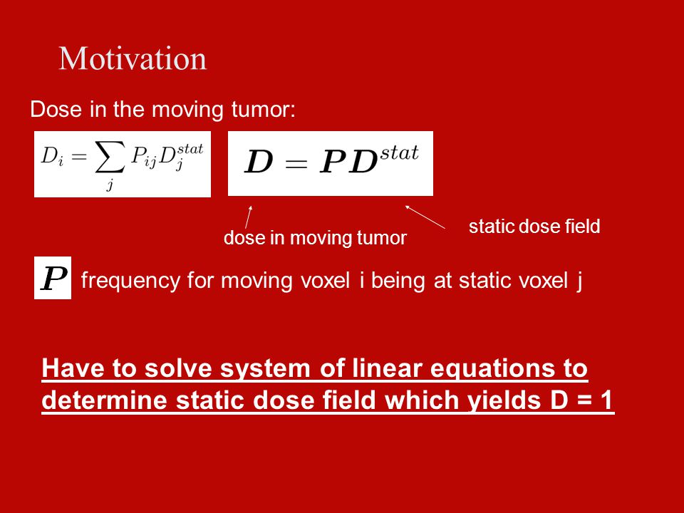 Motivation Dose in the moving tumor: frequency for moving voxel i being at static voxel j Have to solve system of linear equations to determine static dose field which yields D = 1 dose in moving tumor static dose field