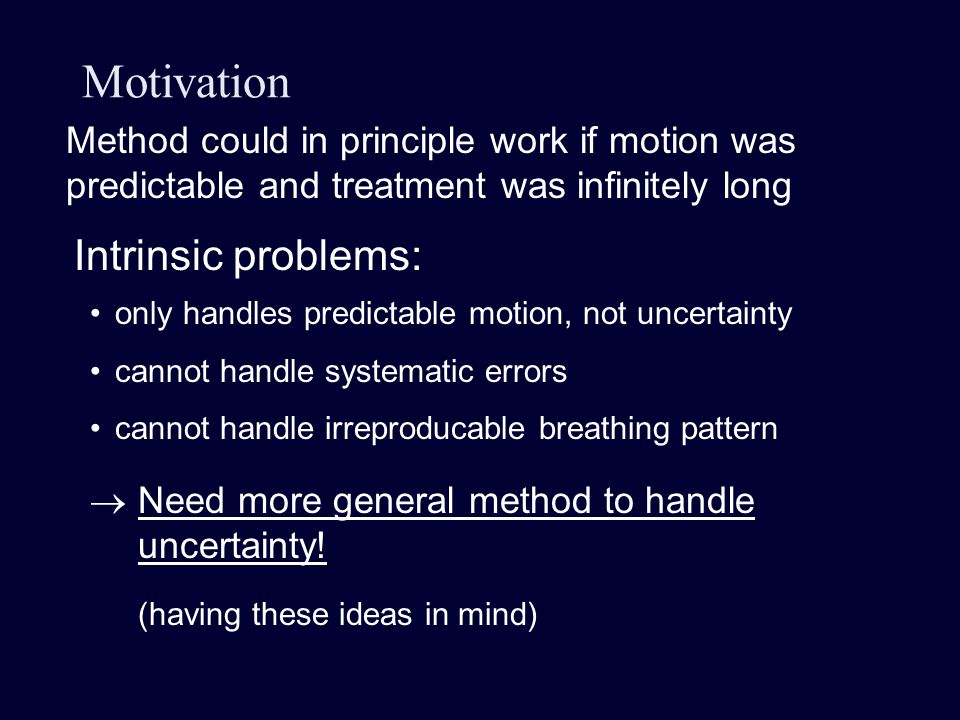 Motivation Intrinsic problems: only handles predictable motion, not uncertainty cannot handle systematic errors cannot handle irreproducable breathing pattern Method could in principle work if motion was predictable and treatment was infinitely long  Need more general method to handle uncertainty.