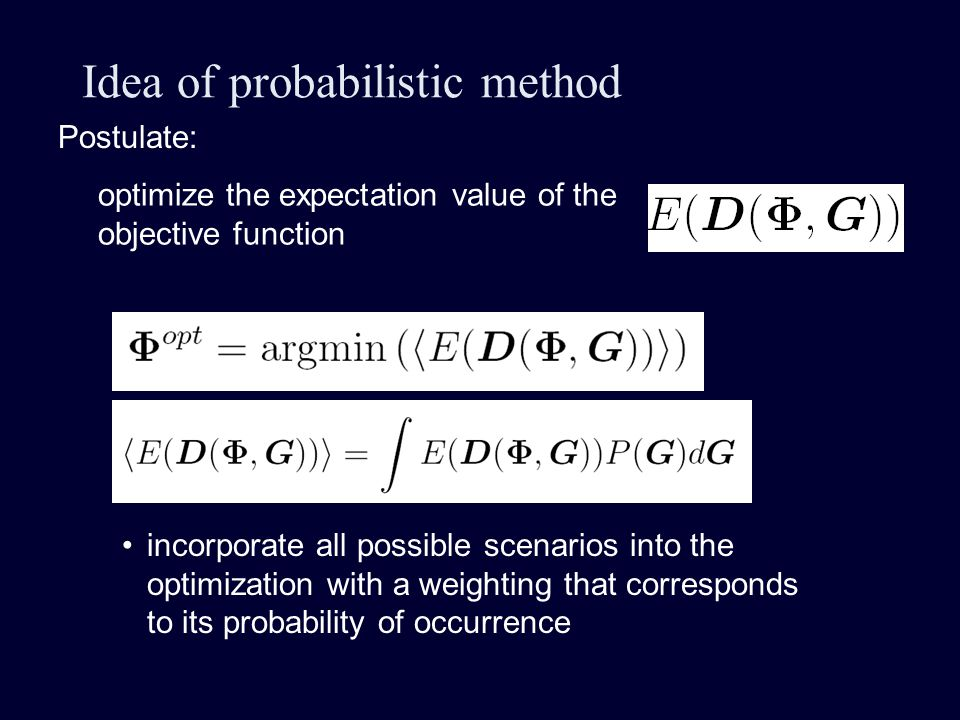 Idea of probabilistic method Postulate: optimize the expectation value of the objective function incorporate all possible scenarios into the optimization with a weighting that corresponds to its probability of occurrence