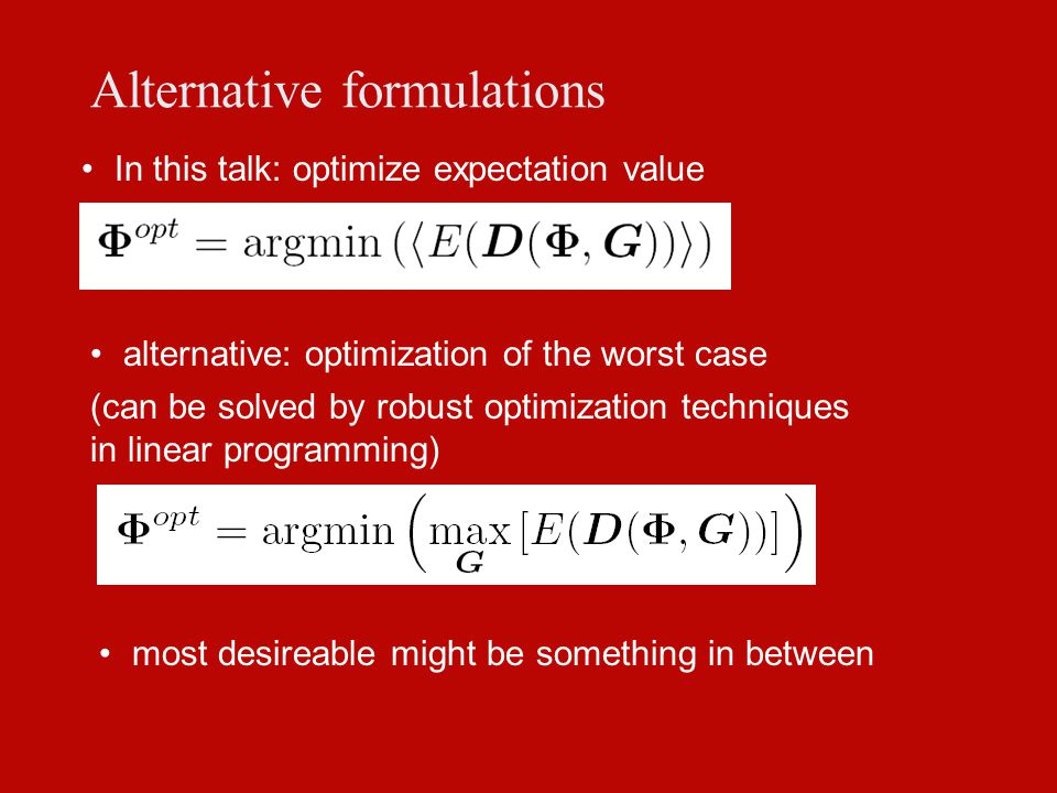 Alternative formulations In this talk: optimize expectation value most desireable might be something in between (can be solved by robust optimization techniques in linear programming) alternative: optimization of the worst case