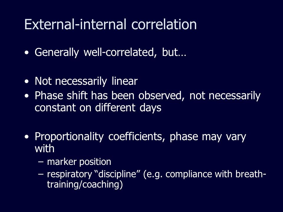 External-internal correlation Generally well-correlated, but… Not necessarily linear Phase shift has been observed, not necessarily constant on different days Proportionality coefficients, phase may vary with –marker position –respiratory discipline (e.g.