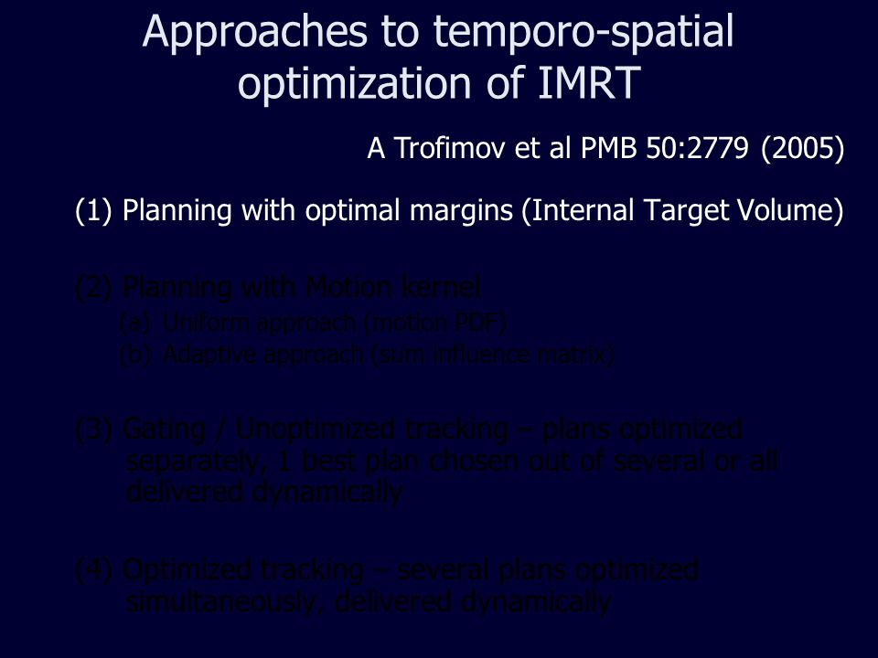 Approaches to temporo-spatial optimization of IMRT (1) Planning with optimal margins (Internal Target Volume) (2) Planning with Motion kernel (a)Uniform approach (motion PDF) (b)Adaptive approach (sum influence matrix) (3) Gating / Unoptimized tracking – plans optimized separately, 1 best plan chosen out of several or all delivered dynamically (4) Optimized tracking – several plans optimized simultaneously, delivered dynamically A Trofimov et al PMB 50:2779 (2005)