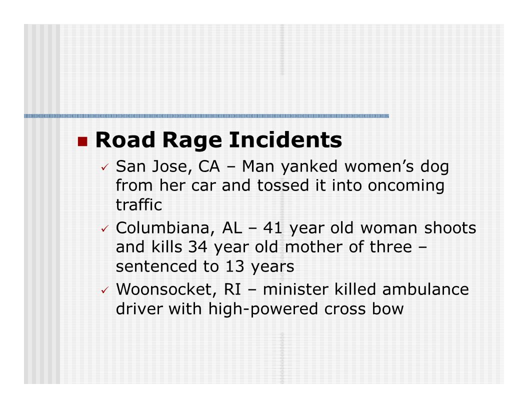 Road Rage Incidents San Jose, CA – Man yanked women's dog from her car and tossed it into oncoming traffic Columbiana, AL – 41 year old woman shoots and kills 34 year old mother of three – sentenced to 13 years Woonsocket, RI – minister killed ambulance driver with high-powered cross bow