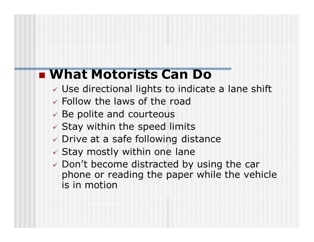 What Motorists Can Do Use directional lights to indicate a lane shift Follow the laws of the road Be polite and courteous Stay within the speed limits Drive at a safe following distance Stay mostly within one lane Don't become distracted by using the car phone or reading the paper while the vehicle is in motion