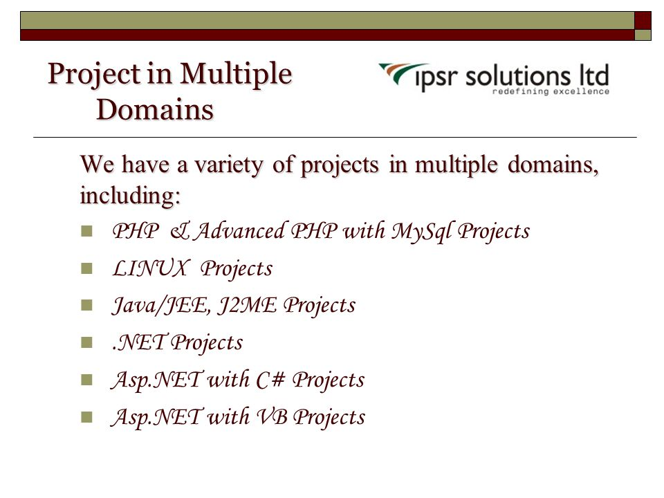 Project in Multiple Domains Project in Multiple Domains We have a variety of projects in multiple domains, including: PHP & Advanced PHP with MySql Projects LINUX Projects Java/JEE, J2ME Projects.NET Projects Asp.NET with C# Projects Asp.NET with VB Projects