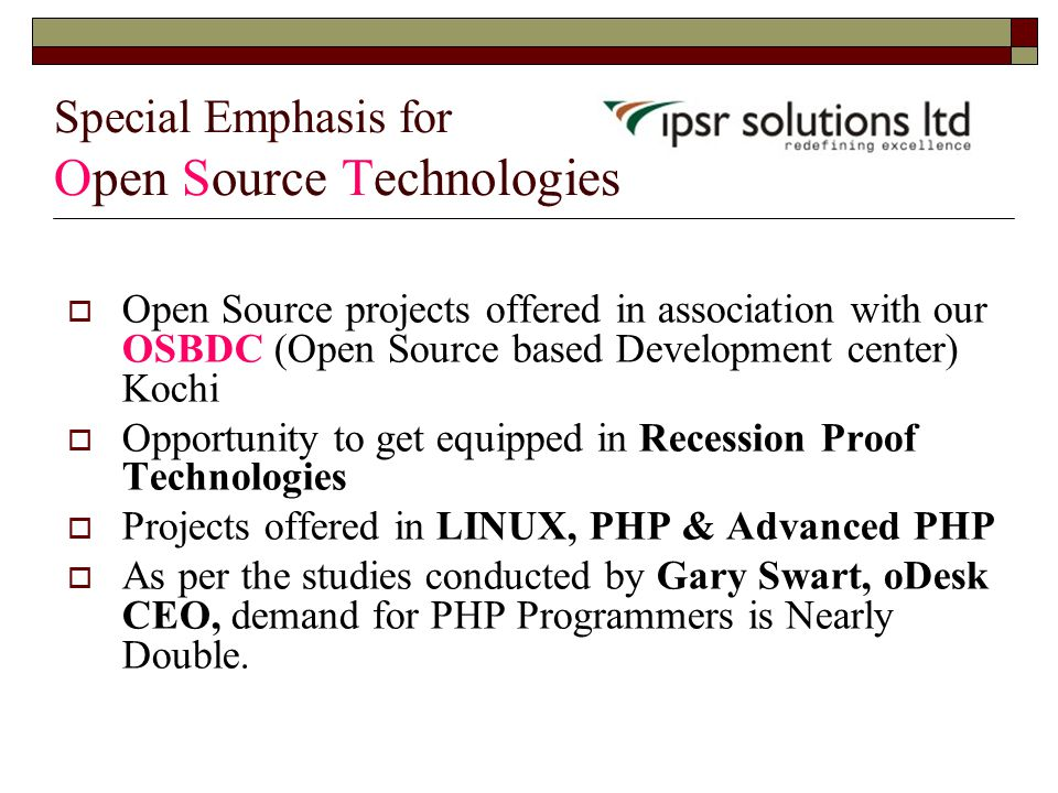 Special Emphasis for Open Source Technologies  Open Source projects offered in association with our OSBDC (Open Source based Development center) Kochi  Opportunity to get equipped in Recession Proof Technologies  Projects offered in LINUX, PHP & Advanced PHP  As per the studies conducted by Gary Swart, oDesk CEO, demand for PHP Programmers is Nearly Double.