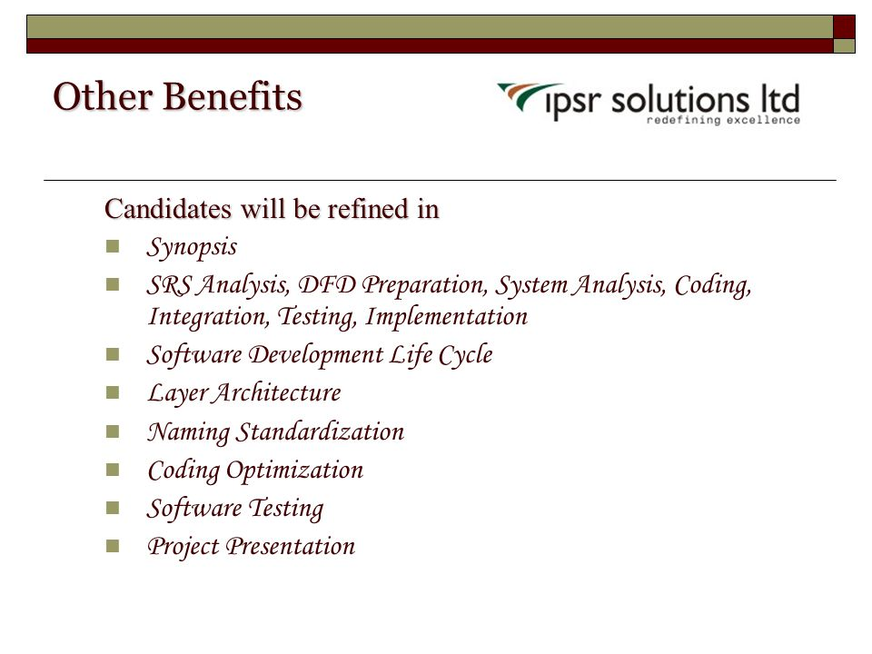 Other Benefits Candidates will be refined in Synopsis SRS Analysis, DFD Preparation, System Analysis, Coding, Integration, Testing, Implementation Software Development Life Cycle Layer Architecture Naming Standardization Coding Optimization Software Testing Project Presentation