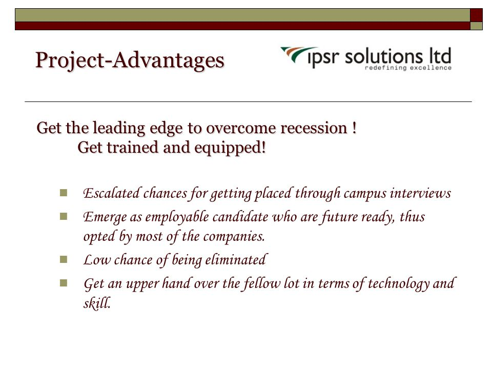 Project-Advantages Project-Advantages Escalated chances for getting placed through campus interviews Emerge as employable candidate who are future ready, thus opted by most of the companies.