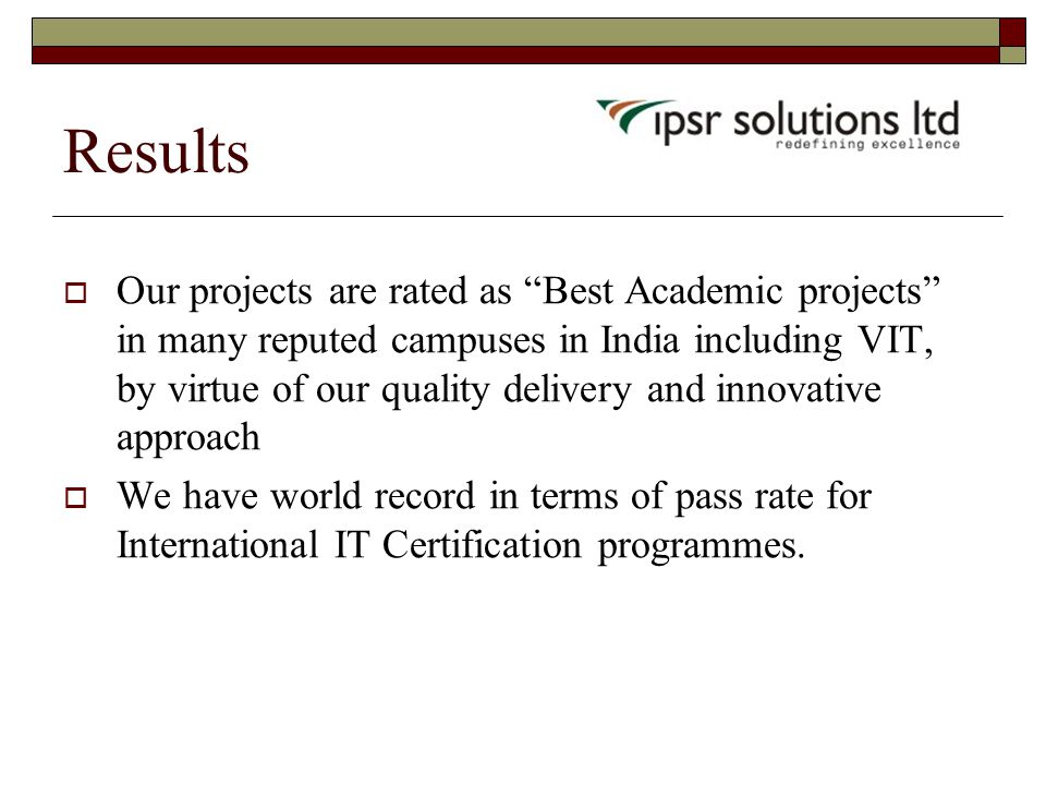  Our projects are rated as Best Academic projects in many reputed campuses in India including VIT, by virtue of our quality delivery and innovative approach  We have world record in terms of pass rate for International IT Certification programmes.