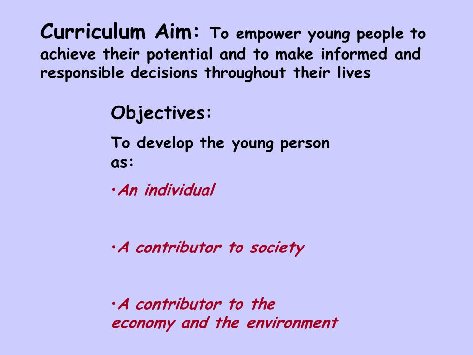 Curriculum Aim: To empower young people to achieve their potential and to make informed and responsible decisions throughout their lives Objectives: To develop the young person as: An individual A contributor to society A contributor to the economy and the environment