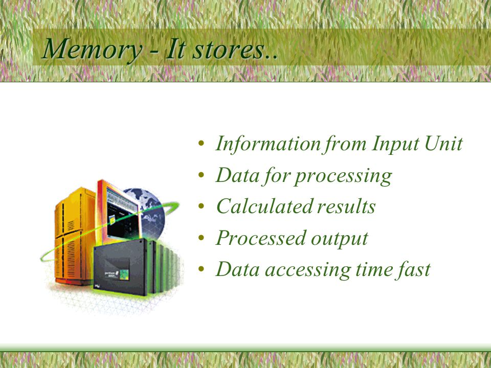Memory - It stores..
