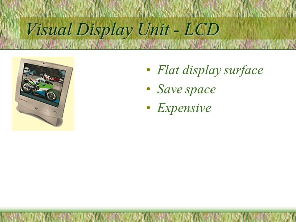 Visual Display Unit - LCD Flat display surface Save space Expensive