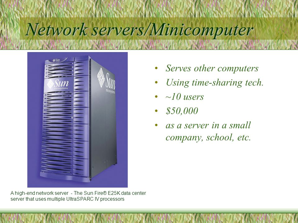 Network servers/Minicomputer Serves other computers Using time-sharing tech.