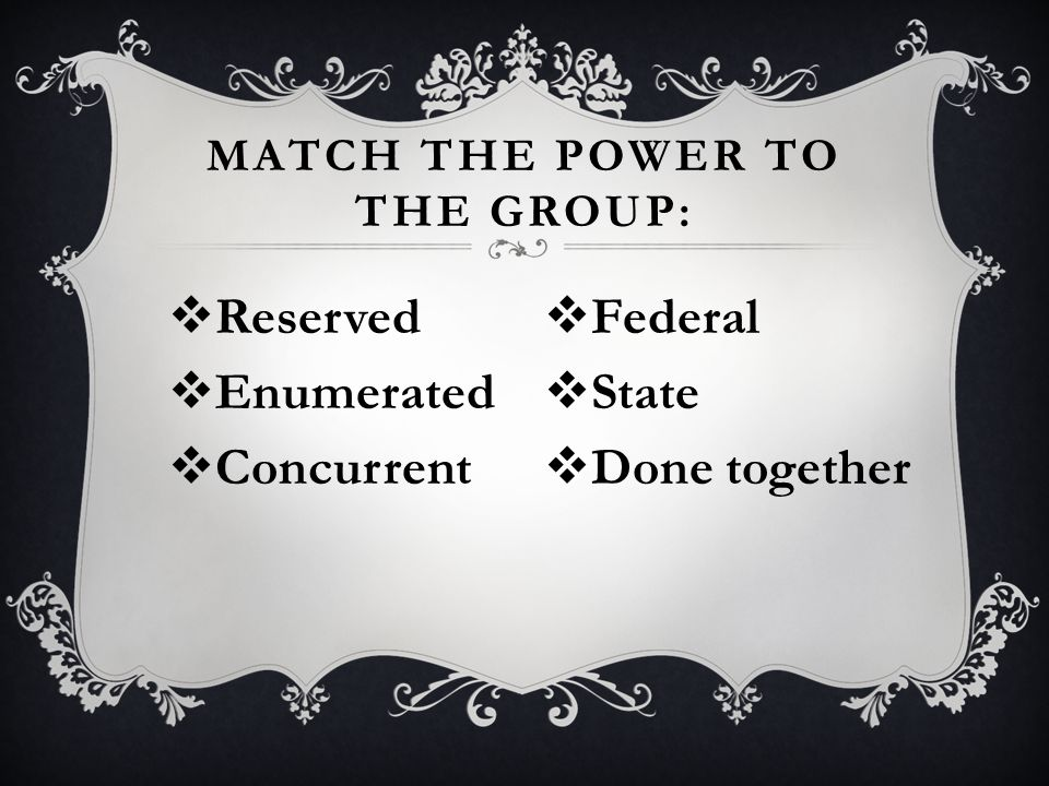  Reserved  Enumerated  Concurrent MATCH THE POWER TO THE GROUP:  Federal  State  Done together