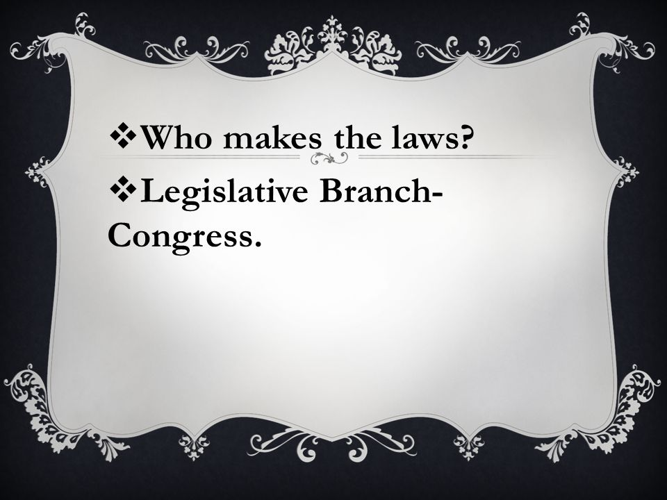  Who makes the laws  Legislative Branch- Congress.