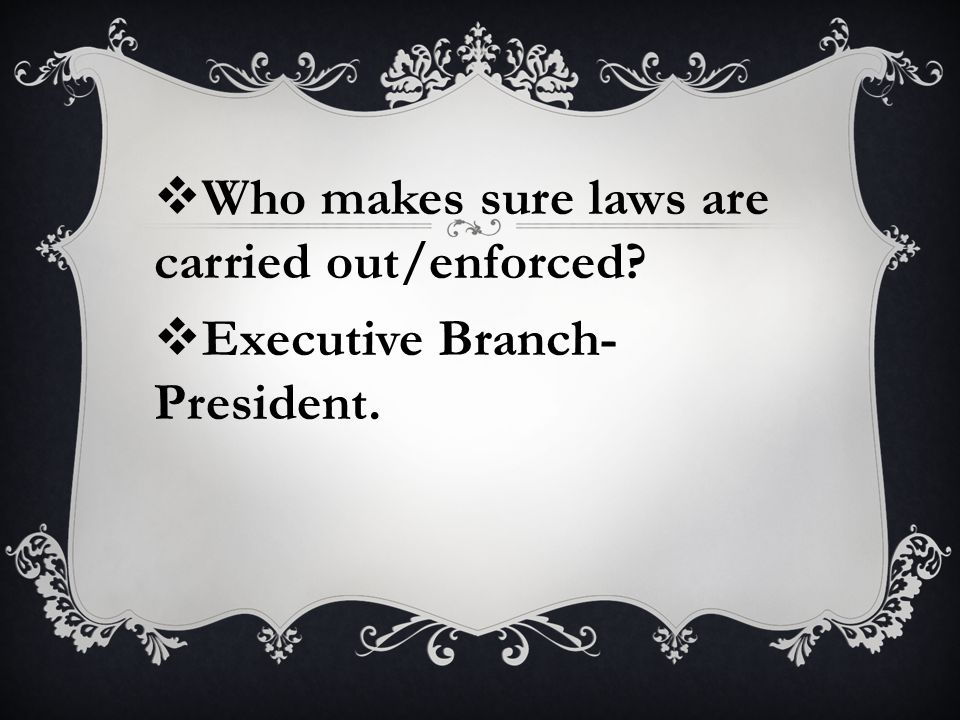  Who makes sure laws are carried out/enforced  Executive Branch- President.