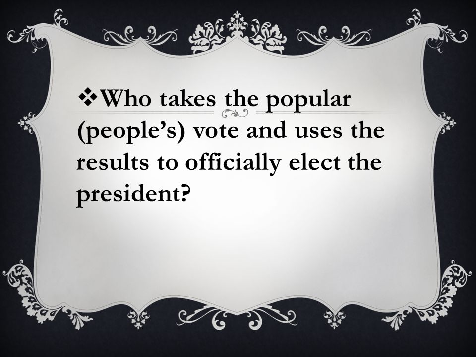  Who takes the popular (people's) vote and uses the results to officially elect the president