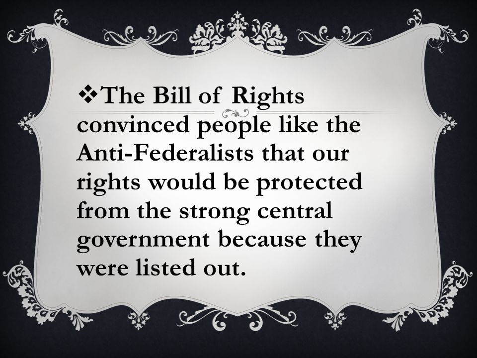  The Bill of Rights convinced people like the Anti-Federalists that our rights would be protected from the strong central government because they were listed out.