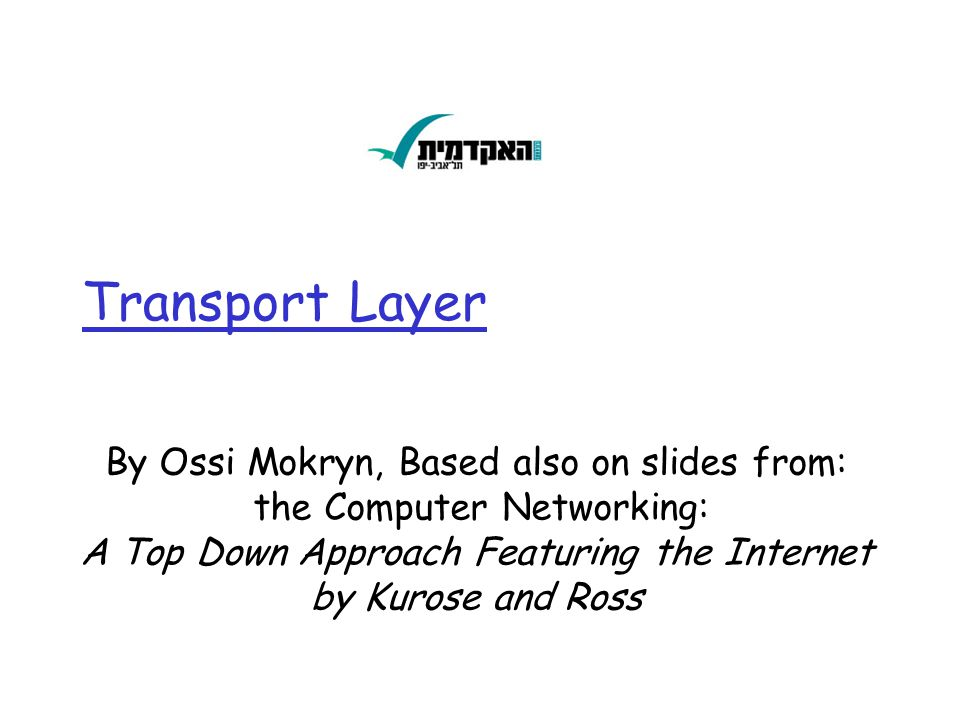 Transport Layer By Ossi Mokryn, Based also on slides from: the Computer Networking: A Top Down Approach Featuring the Internet by Kurose and Ross