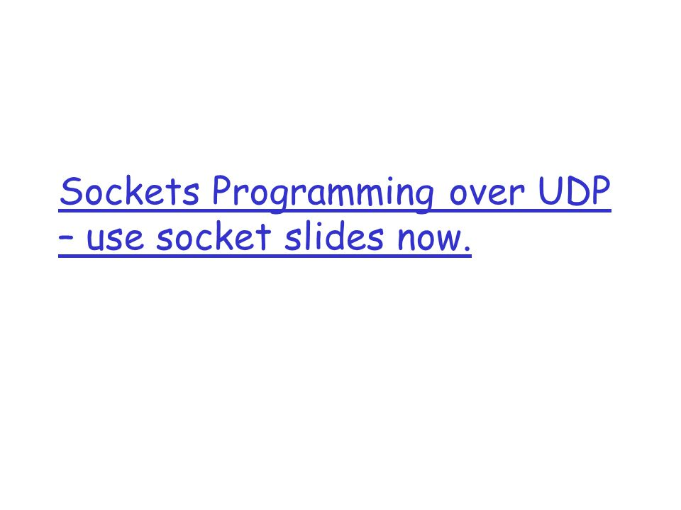 Sockets Programming over UDP – use socket slides now.