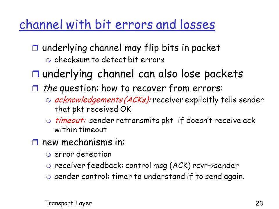 channel with bit errors and losses r underlying channel may flip bits in packet m checksum to detect bit errors r underlying channel can also lose packets r the question: how to recover from errors: m acknowledgements (ACKs): receiver explicitly tells sender that pkt received OK m timeout: sender retransmits pkt if doesn't receive ack within timeout r new mechanisms in: m error detection m receiver feedback: control msg (ACK) rcvr->sender m sender control: timer to understand if to send again.