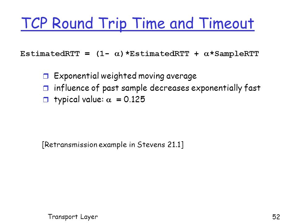 TCP Round Trip Time and Timeout EstimatedRTT = (1-  )*EstimatedRTT +  *SampleRTT r Exponential weighted moving average r influence of past sample decreases exponentially fast  typical value:  = 0.125 Transport Layer 52 [Retransmission example in Stevens 21.1]