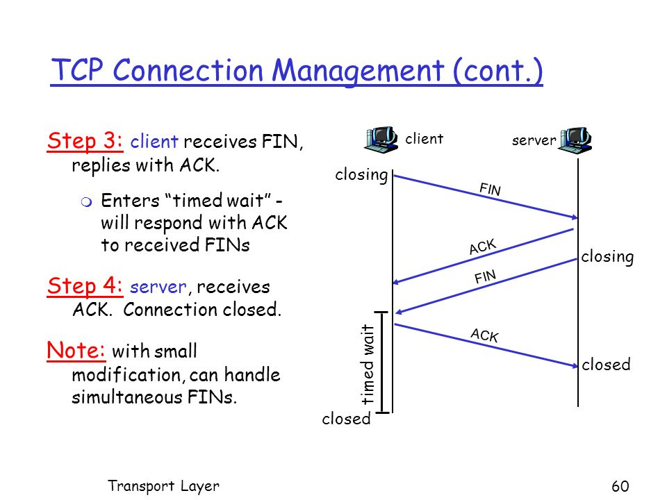 TCP Connection Management (cont.) Step 3: client receives FIN, replies with ACK.