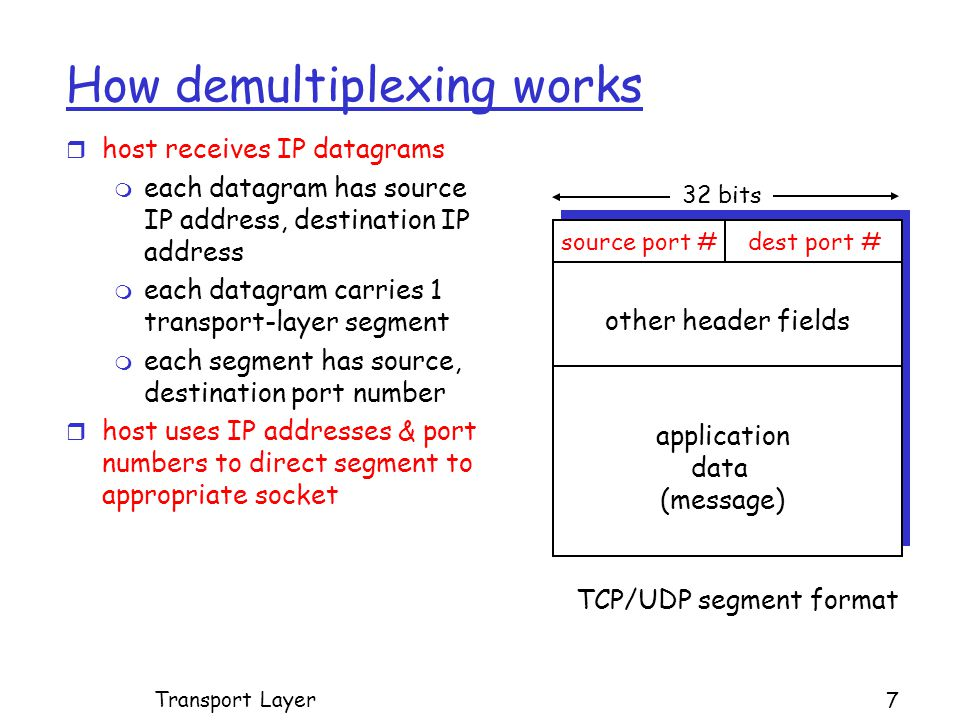 How demultiplexing works r host receives IP datagrams m each datagram has source IP address, destination IP address m each datagram carries 1 transport-layer segment m each segment has source, destination port number r host uses IP addresses & port numbers to direct segment to appropriate socket source port #dest port # 32 bits application data (message) other header fields TCP/UDP segment format Transport Layer 7