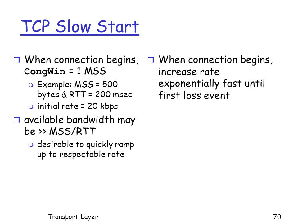 TCP Slow Start  When connection begins, CongWin = 1 MSS m Example: MSS = 500 bytes & RTT = 200 msec m initial rate = 20 kbps r available bandwidth may be >> MSS/RTT m desirable to quickly ramp up to respectable rate r When connection begins, increase rate exponentially fast until first loss event Transport Layer 70