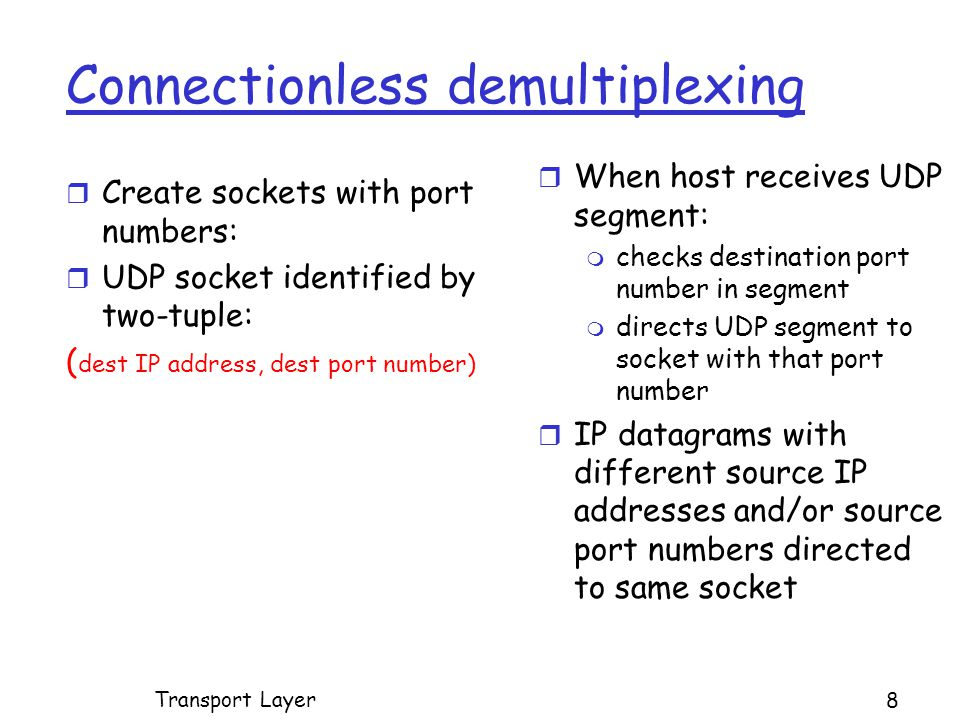 Connectionless demultiplexing r Create sockets with port numbers: r UDP socket identified by two-tuple: ( dest IP address, dest port number) r When host receives UDP segment: m checks destination port number in segment m directs UDP segment to socket with that port number r IP datagrams with different source IP addresses and/or source port numbers directed to same socket Transport Layer 8
