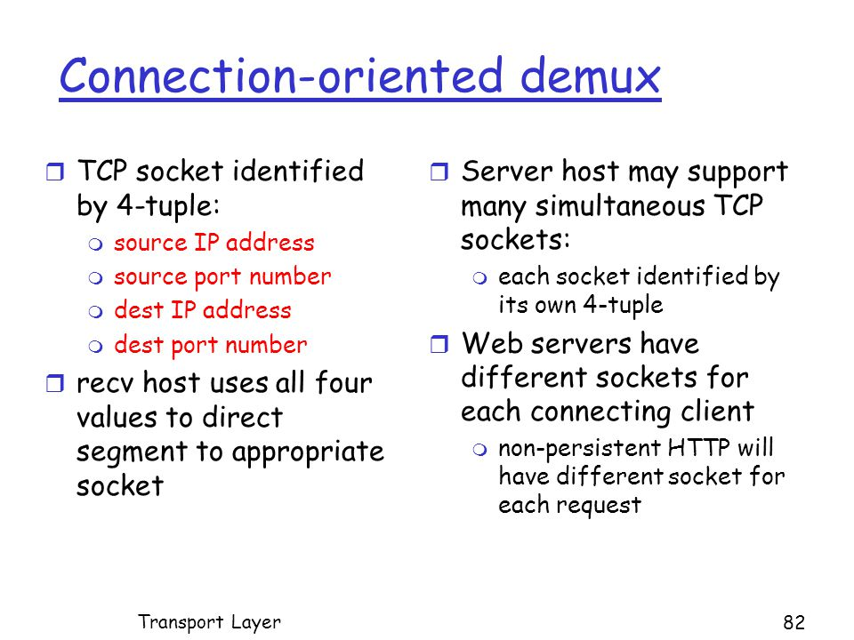Connection-oriented demux r TCP socket identified by 4-tuple: m source IP address m source port number m dest IP address m dest port number r recv host uses all four values to direct segment to appropriate socket r Server host may support many simultaneous TCP sockets: m each socket identified by its own 4-tuple r Web servers have different sockets for each connecting client m non-persistent HTTP will have different socket for each request Transport Layer 82