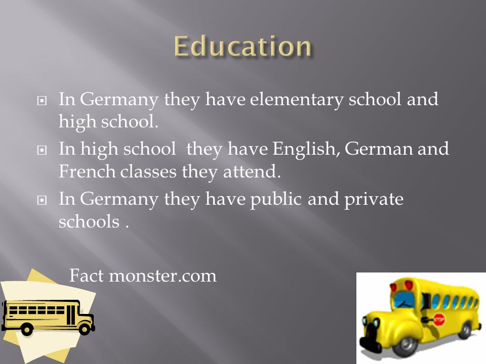  In Germany they have elementary school and high school.