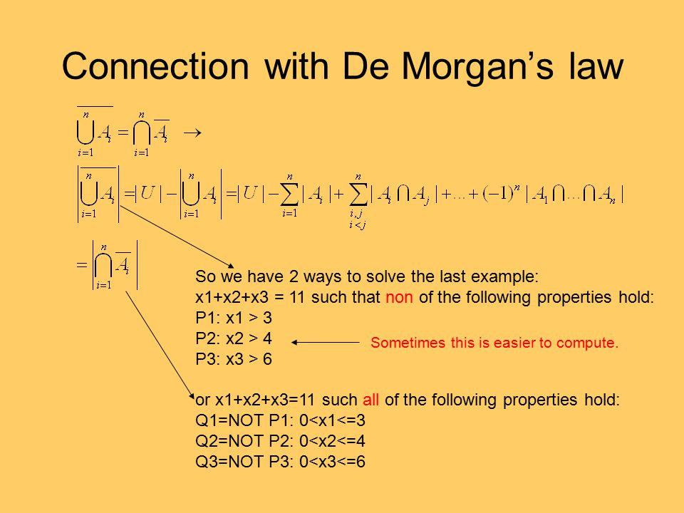 Connection with De Morgan's law So we have 2 ways to solve the last example: x1+x2+x3 = 11 such that non of the following properties hold: P1: x1 > 3 P2: x2 > 4 P3: x3 > 6 or x1+x2+x3=11 such all of the following properties hold: Q1=NOT P1: 0<x1<=3 Q2=NOT P2: 0<x2<=4 Q3=NOT P3: 0<x3<=6 Sometimes this is easier to compute.