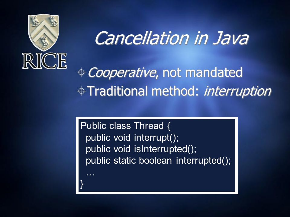 Cancellation in Java  Cooperative, not mandated  Traditional method: interruption  Cooperative, not mandated  Traditional method: interruption Public class Thread { public void interrupt(); public void isInterrupted(); public static boolean interrupted(); … }