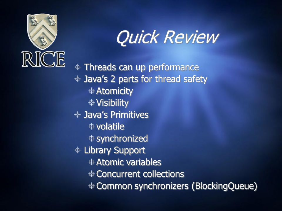 Quick Review  Threads can up performance  Java's 2 parts for thread safety  Atomicity  Visibility  Java's Primitives  volatile  synchronized  Library Support  Atomic variables  Concurrent collections  Common synchronizers (BlockingQueue)  Threads can up performance  Java's 2 parts for thread safety  Atomicity  Visibility  Java's Primitives  volatile  synchronized  Library Support  Atomic variables  Concurrent collections  Common synchronizers (BlockingQueue)