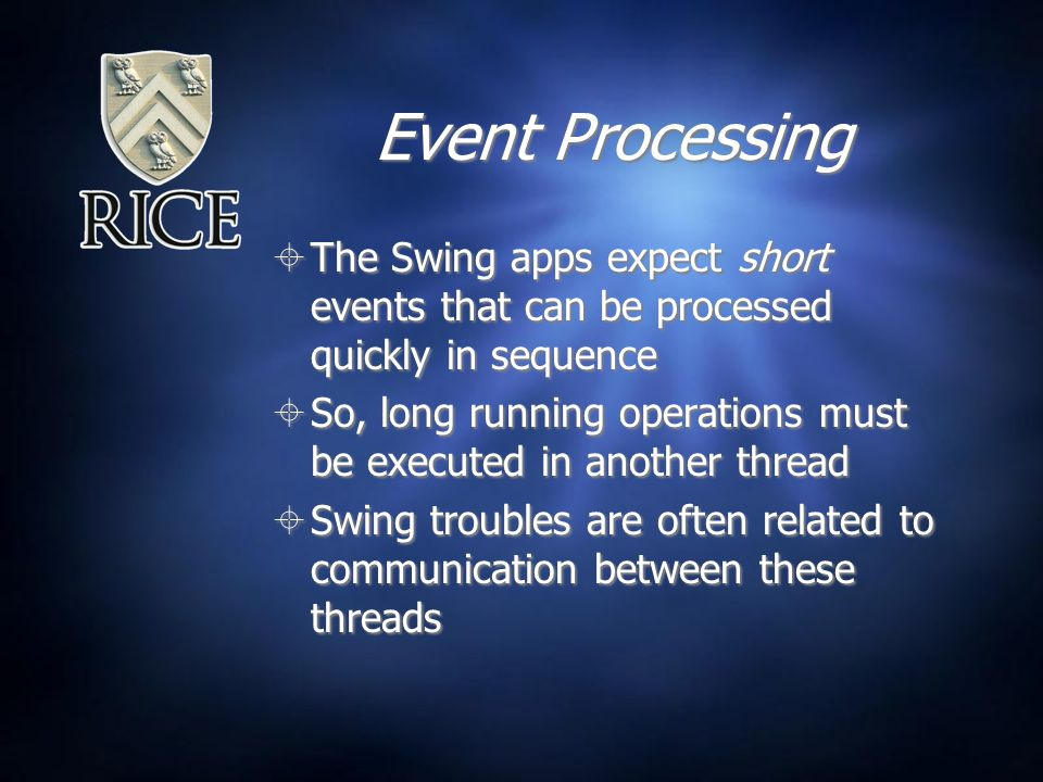 Event Processing  The Swing apps expect short events that can be processed quickly in sequence  So, long running operations must be executed in another thread  Swing troubles are often related to communication between these threads  The Swing apps expect short events that can be processed quickly in sequence  So, long running operations must be executed in another thread  Swing troubles are often related to communication between these threads