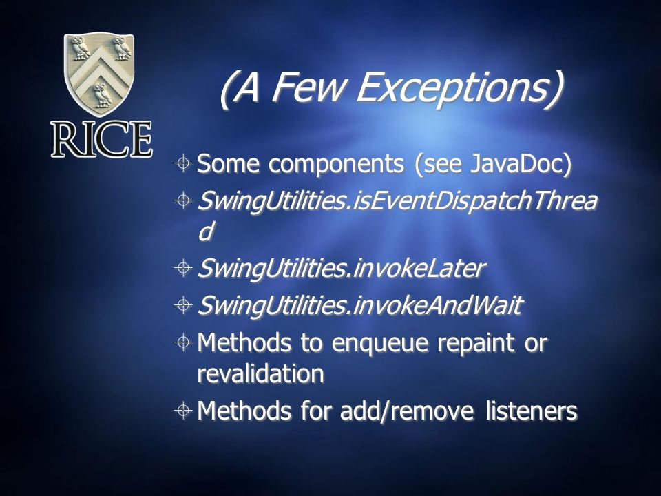 (A Few Exceptions)  Some components (see JavaDoc)  SwingUtilities.isEventDispatchThrea d  SwingUtilities.invokeLater  SwingUtilities.invokeAndWait  Methods to enqueue repaint or revalidation  Methods for add/remove listeners  Some components (see JavaDoc)  SwingUtilities.isEventDispatchThrea d  SwingUtilities.invokeLater  SwingUtilities.invokeAndWait  Methods to enqueue repaint or revalidation  Methods for add/remove listeners
